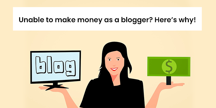 Unable to make money as a blogger? Here's why!
